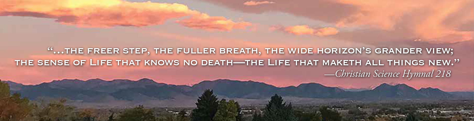 """...the freer step, the fuller breath, the wide horizon's grander view; the sense of Life that knows no death—the Life that maketh all things new.""